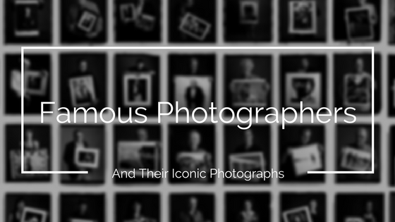 Famous Photographers And Their Iconic Photographs